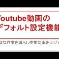 これで楽ちん!Youtube動画のデフォルト設定を活用して作業効率を上げる
