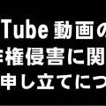 YouTube 第三者のコンテンツと一致で著作権侵害に関する異議申し立てについて