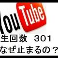 どうして?YouTubeで再生回数が301回で止まる謎?なるほどそういう理由か!