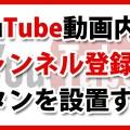 YouTubeに『チャンネル登録ボタン』を設定する方法