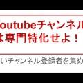 Youtubeで効率的に稼ぐ方法~専門チャンネルを持とう!