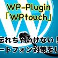 簡単設定でワードプレスサイトをスマホ表示に最適化!プラグインWPtouchの設定方法