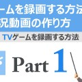 YouTubeゲーム実況初心者講座 TVゲーム(Wii U、PS3等)実況動画の作り方
